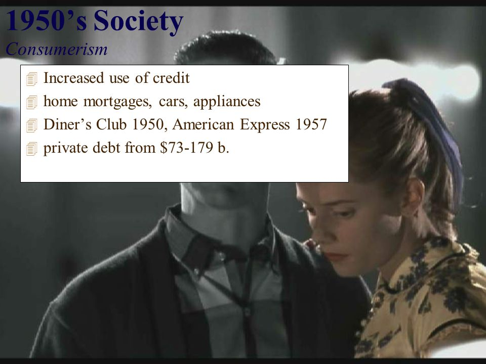 1950's Society Consumerism 4 Increased use of credit 4 home mortgages, cars, appliances 4 Diner's Club 1950, American Express 1957 4 private debt from $73-179 b.