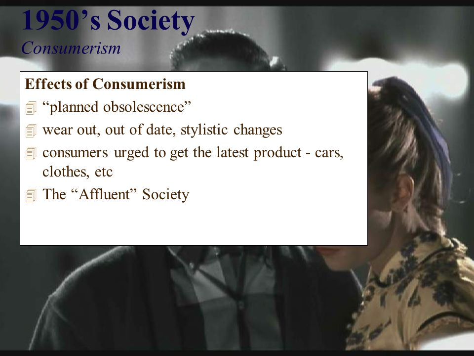 1950's Society Consumerism Effects of Consumerism 4 planned obsolescence 4 wear out, out of date, stylistic changes 4 consumers urged to get the latest product - cars, clothes, etc 4 The Affluent Society