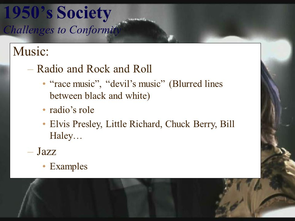1950's Society Challenges to Conformity Music: –Radio and Rock and Roll race music , devil's music (Blurred lines between black and white) radio's role Elvis Presley, Little Richard, Chuck Berry, Bill Haley… –Jazz Examples