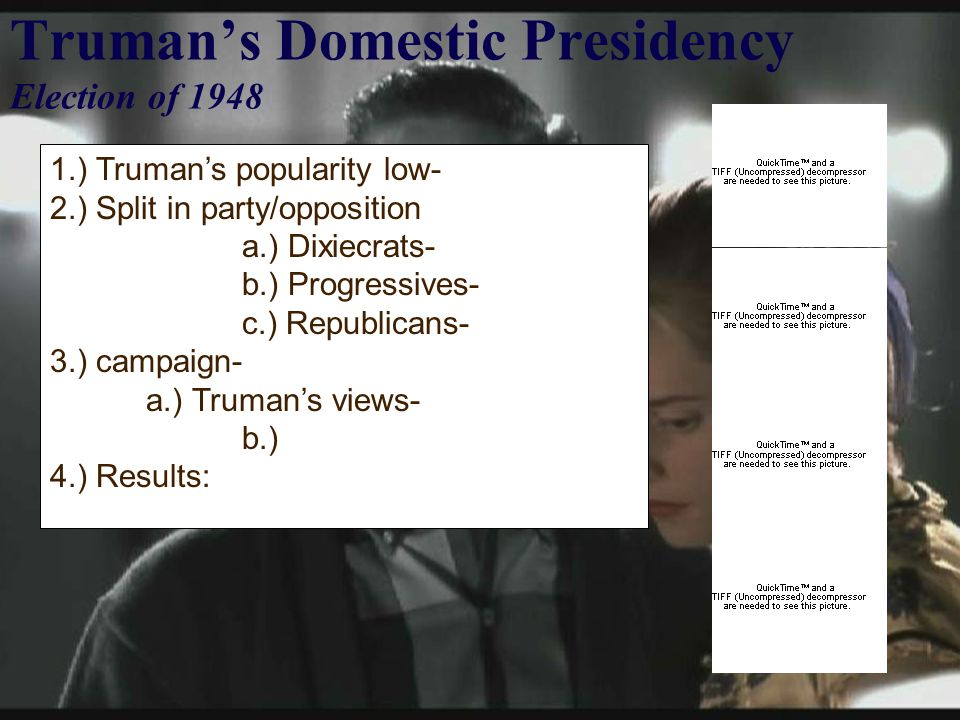 Truman's Domestic Presidency Election of 1948 1.) Truman's popularity low- 2.) Split in party/opposition a.) Dixiecrats- b.) Progressives- c.) Republicans- 3.) campaign- a.) Truman's views- b.) 4.) Results: