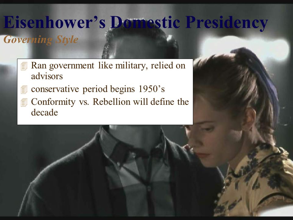 Eisenhower's Domestic Presidency Governing Style 4 Ran government like military, relied on advisors 4 conservative period begins 1950's 4 Conformity vs.
