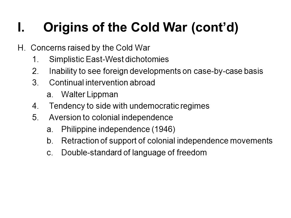 I.Origins of the Cold War (cont'd) H.Concerns raised by the Cold War 1.Simplistic East-West dichotomies 2.Inability to see foreign developments on case-by-case basis 3.Continual intervention abroad a.Walter Lippman 4.Tendency to side with undemocratic regimes 5.Aversion to colonial independence a.Philippine independence (1946) b.Retraction of support of colonial independence movements c.Double-standard of language of freedom