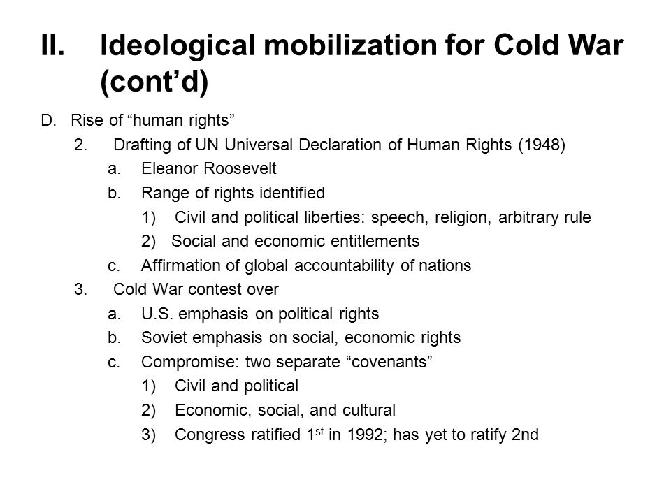 II.Ideological mobilization for Cold War (cont'd) D.Rise of human rights 2.Drafting of UN Universal Declaration of Human Rights (1948) a.Eleanor Roosevelt b.Range of rights identified 1)Civil and political liberties: speech, religion, arbitrary rule 2)Social and economic entitlements c.Affirmation of global accountability of nations 3.Cold War contest over a.U.S.