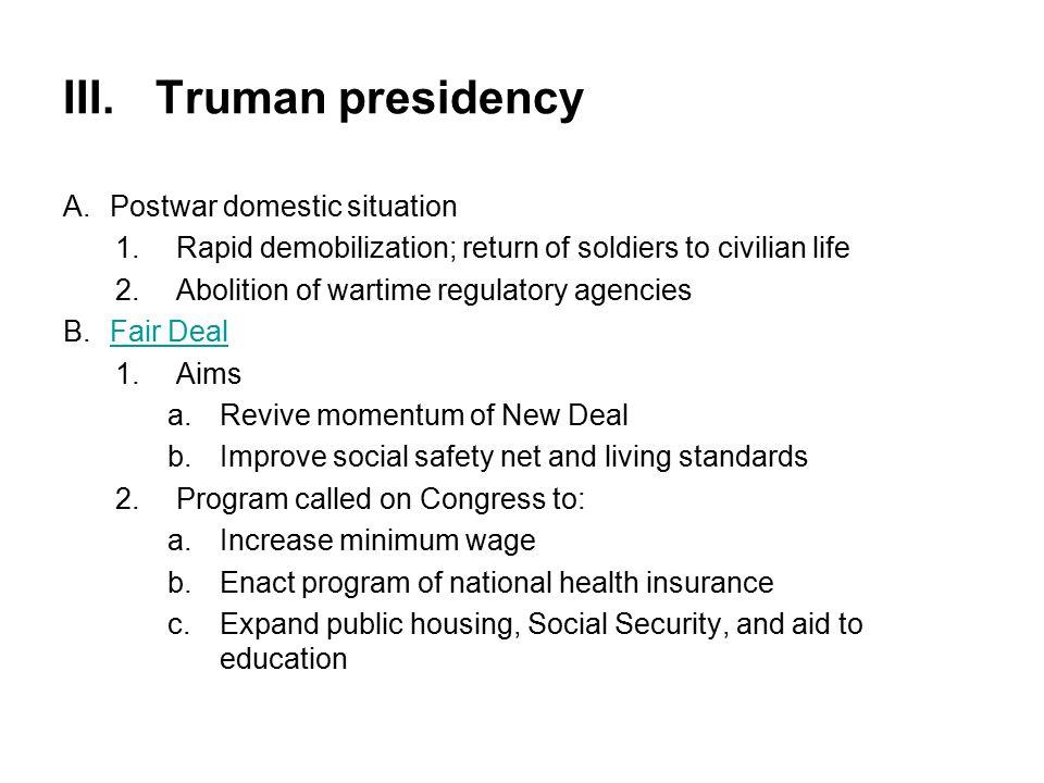 III.Truman presidency A.Postwar domestic situation 1.Rapid demobilization; return of soldiers to civilian life 2.Abolition of wartime regulatory agenc