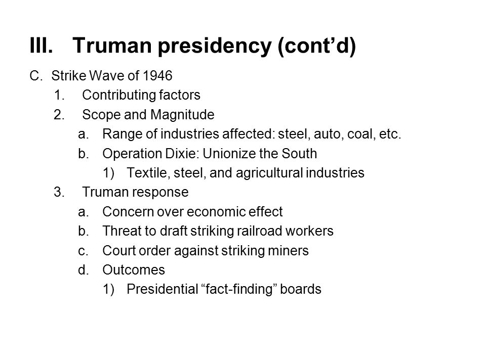 III.Truman presidency (cont'd) C.Strike Wave of 1946 1.Contributing factors 2.Scope and Magnitude a.Range of industries affected: steel, auto, coal, etc.