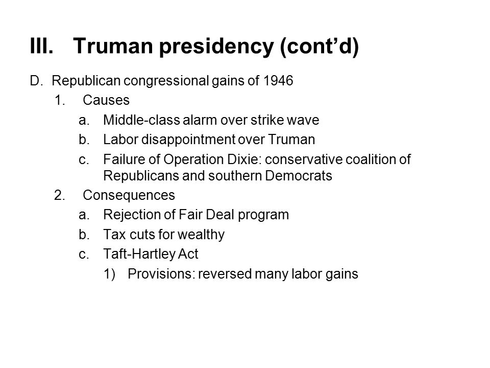 III.Truman presidency (cont'd) D.Republican congressional gains of 1946 1.Causes a.Middle-class alarm over strike wave b.Labor disappointment over Truman c.Failure of Operation Dixie: conservative coalition of Republicans and southern Democrats 2.Consequences a.Rejection of Fair Deal program b.Tax cuts for wealthy c.Taft-Hartley Act 1)Provisions: reversed many labor gains