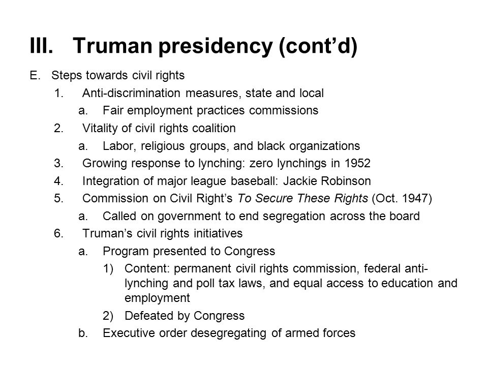III.Truman presidency (cont'd) E.Steps towards civil rights 1.Anti-discrimination measures, state and local a.Fair employment practices commissions 2.Vitality of civil rights coalition a.Labor, religious groups, and black organizations 3.Growing response to lynching: zero lynchings in 1952 4.Integration of major league baseball: Jackie Robinson 5.Commission on Civil Right's To Secure These Rights (Oct.