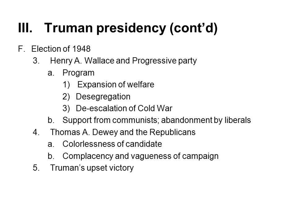 III.Truman presidency (cont'd) F.Election of 1948 3.Henry A. Wallace and Progressive party a.Program 1)Expansion of welfare 2)Desegregation 3)De-escal