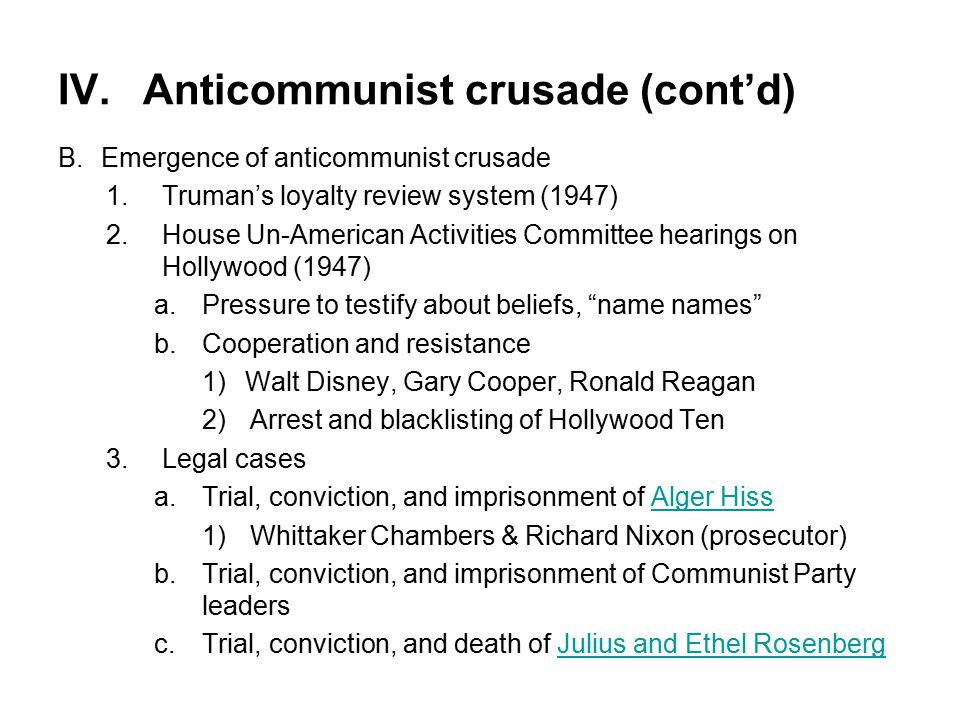 IV.Anticommunist crusade (cont'd) B.Emergence of anticommunist crusade 1.Truman's loyalty review system (1947) 2.House Un-American Activities Committee hearings on Hollywood (1947) a.Pressure to testify about beliefs, name names b.Cooperation and resistance 1)Walt Disney, Gary Cooper, Ronald Reagan 2)Arrest and blacklisting of Hollywood Ten 3.Legal cases a.Trial, conviction, and imprisonment of Alger HissAlger Hiss 1)Whittaker Chambers & Richard Nixon (prosecutor) b.Trial, conviction, and imprisonment of Communist Party leaders c.Trial, conviction, and death of Julius and Ethel RosenbergJulius and Ethel Rosenberg