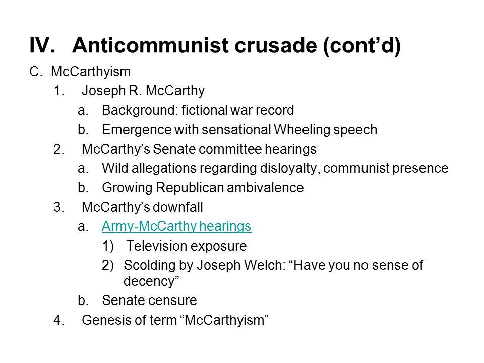 IV.Anticommunist crusade (cont'd) C.McCarthyism 1.Joseph R. McCarthy a.Background: fictional war record b.Emergence with sensational Wheeling speech 2