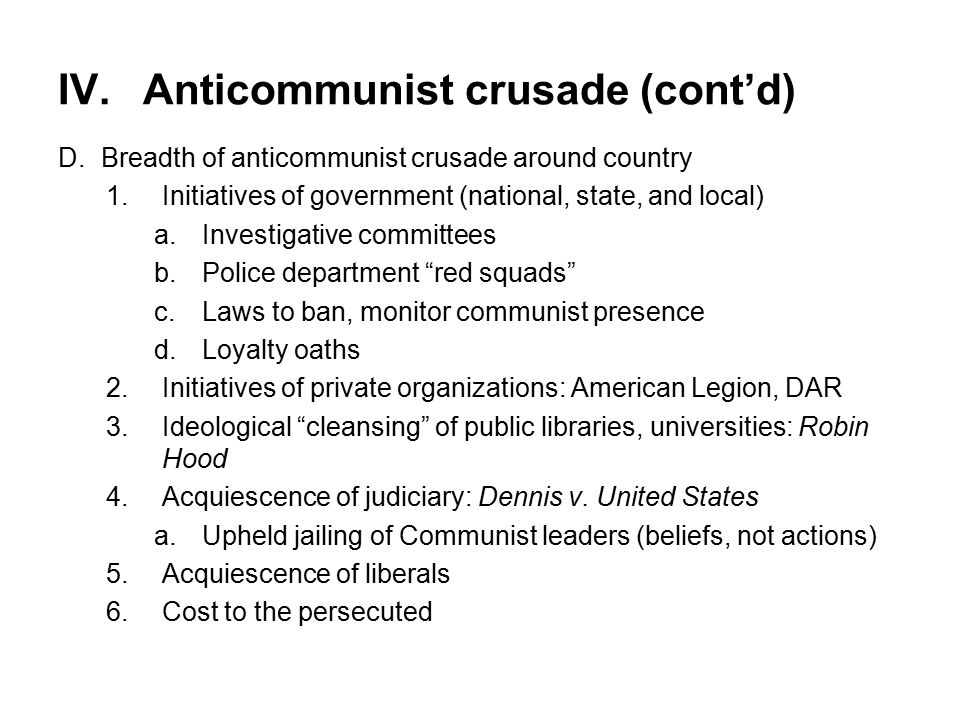 IV.Anticommunist crusade (cont'd) D.Breadth of anticommunist crusade around country 1.Initiatives of government (national, state, and local) a.Investigative committees b.Police department red squads c.Laws to ban, monitor communist presence d.Loyalty oaths 2.Initiatives of private organizations: American Legion, DAR 3.Ideological cleansing of public libraries, universities: Robin Hood 4.Acquiescence of judiciary: Dennis v.