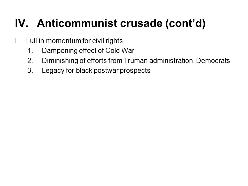 IV.Anticommunist crusade (cont'd) I.Lull in momentum for civil rights 1.Dampening effect of Cold War 2.Diminishing of efforts from Truman administration, Democrats 3.Legacy for black postwar prospects