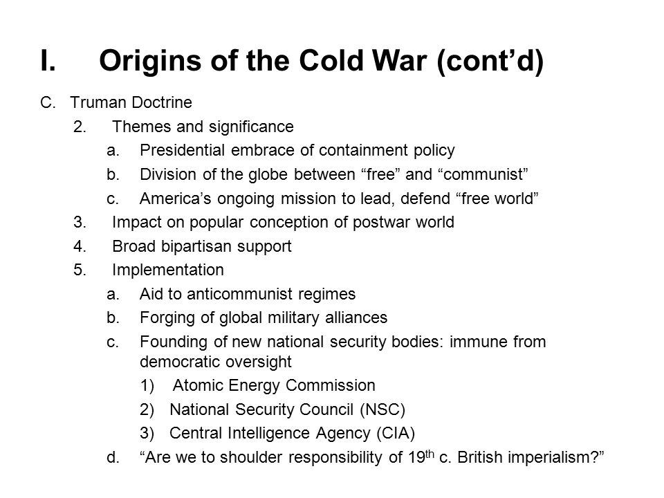 I.Origins of the Cold War (cont'd) C.Truman Doctrine 2.Themes and significance a.Presidential embrace of containment policy b.Division of the globe between free and communist c.America's ongoing mission to lead, defend free world 3.Impact on popular conception of postwar world 4.Broad bipartisan support 5.Implementation a.Aid to anticommunist regimes b.Forging of global military alliances c.Founding of new national security bodies: immune from democratic oversight 1)Atomic Energy Commission 2)National Security Council (NSC) 3)Central Intelligence Agency (CIA) d. Are we to shoulder responsibility of 19 th c.