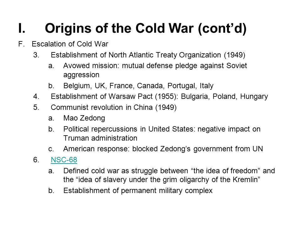I.Origins of the Cold War (cont'd) F.Escalation of Cold War 3.Establishment of North Atlantic Treaty Organization (1949) a.Avowed mission: mutual defense pledge against Soviet aggression b.Belgium, UK, France, Canada, Portugal, Italy 4.Establishment of Warsaw Pact (1955): Bulgaria, Poland, Hungary 5.Communist revolution in China (1949) a.Mao Zedong b.Political repercussions in United States: negative impact on Truman administration c.American response: blocked Zedong's government from UN 6.NSC-68NSC-68 a.Defined cold war as struggle between the idea of freedom and the idea of slavery under the grim oligarchy of the Kremlin b.Establishment of permanent military complex