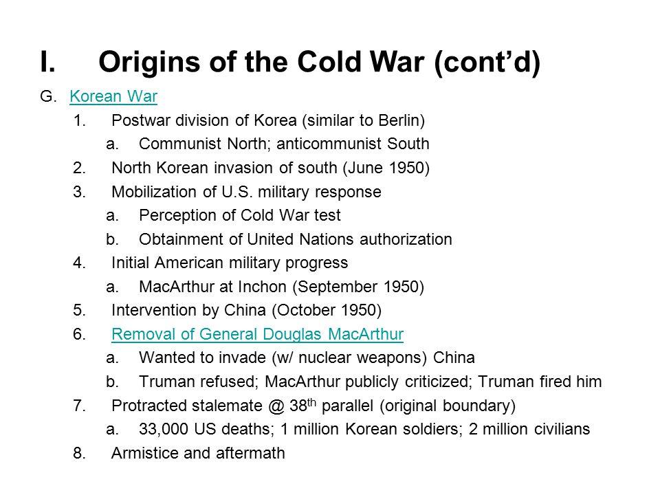 I.Origins of the Cold War (cont'd) G.Korean WarKorean War 1.Postwar division of Korea (similar to Berlin) a.Communist North; anticommunist South 2.North Korean invasion of south (June 1950) 3.Mobilization of U.S.