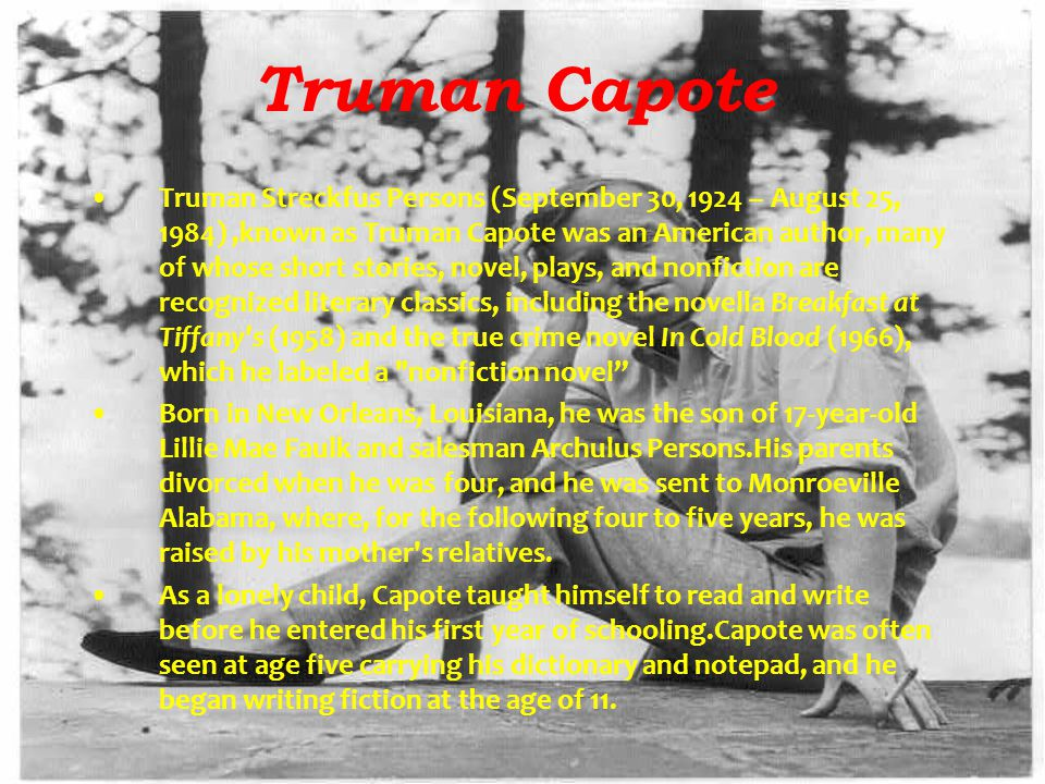 Truman Capote Truman Streckfus Persons (September 30, 1924 – August 25, 1984),known as Truman Capote was an American author, many of whose short stories, novel, plays, and nonfiction are recognized literary classics, including the novella Breakfast at Tiffany s (1958) and the true crime novel In Cold Blood (1966), which he labeled a nonfiction novel Born in New Orleans, Louisiana, he was the son of 17-year-old Lillie Mae Faulk and salesman Archulus Persons.His parents divorced when he was four, and he was sent to Monroeville Alabama, where, for the following four to five years, he was raised by his mother s relatives.