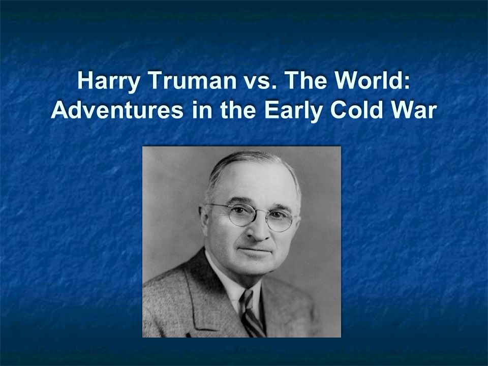Harry Truman vs. The World: Adventures in the Early Cold War