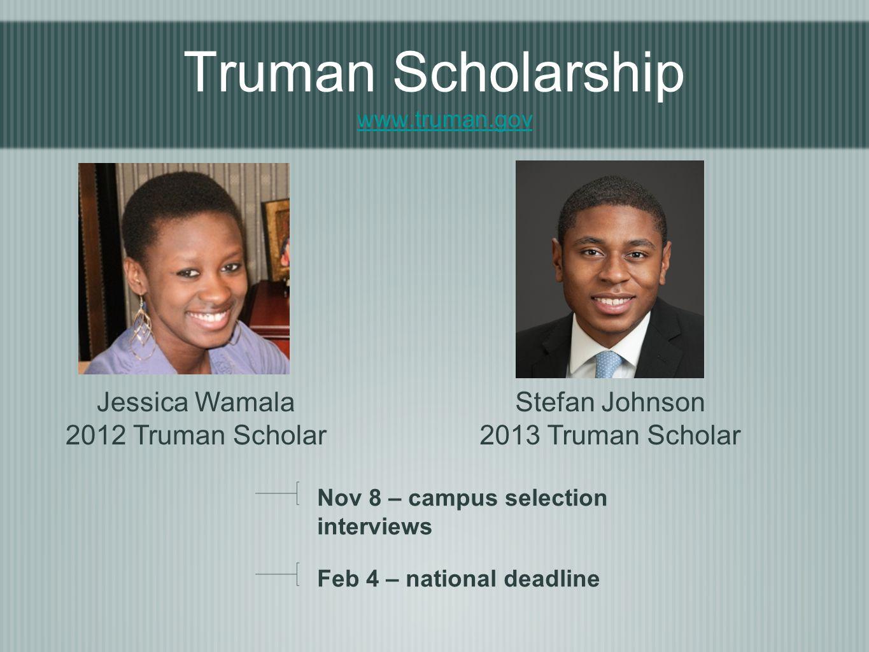 Truman Scholarship www.truman.gov www.truman.gov Nov 8 – campus selection interviews Feb 4 – national deadline Jessica Wamala 2012 Truman Scholar Stefan Johnson 2013 Truman Scholar
