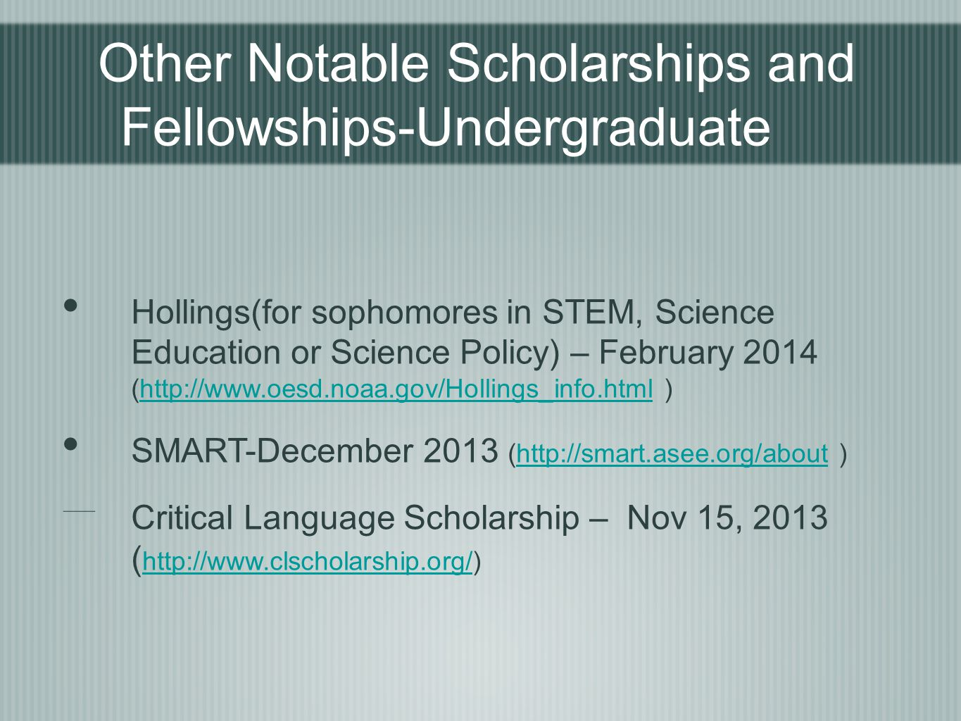Other Notable Scholarships and Fellowships-Undergraduate Hollings(for sophomores in STEM, Science Education or Science Policy) – February 2014 (http://www.oesd.noaa.gov/Hollings_info.html )http://www.oesd.noaa.gov/Hollings_info.html SMART-December 2013 (http://smart.asee.org/about )http://smart.asee.org/about Critical Language Scholarship – Nov 15, 2013 ( http://www.clscholarship.org/) http://www.clscholarship.org/