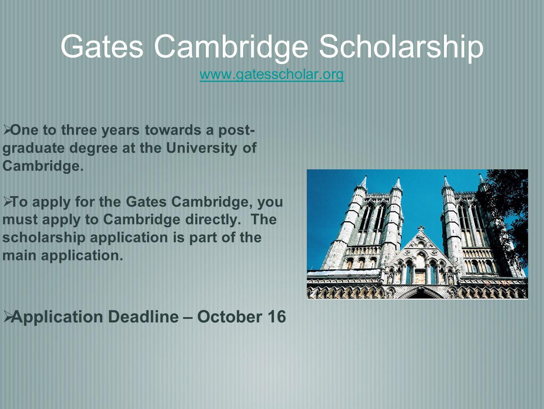 Gates Cambridge Scholarship www.gatesscholar.org www.gatesscholar.org  One to three years towards a post- graduate degree at the University of Cambridge.