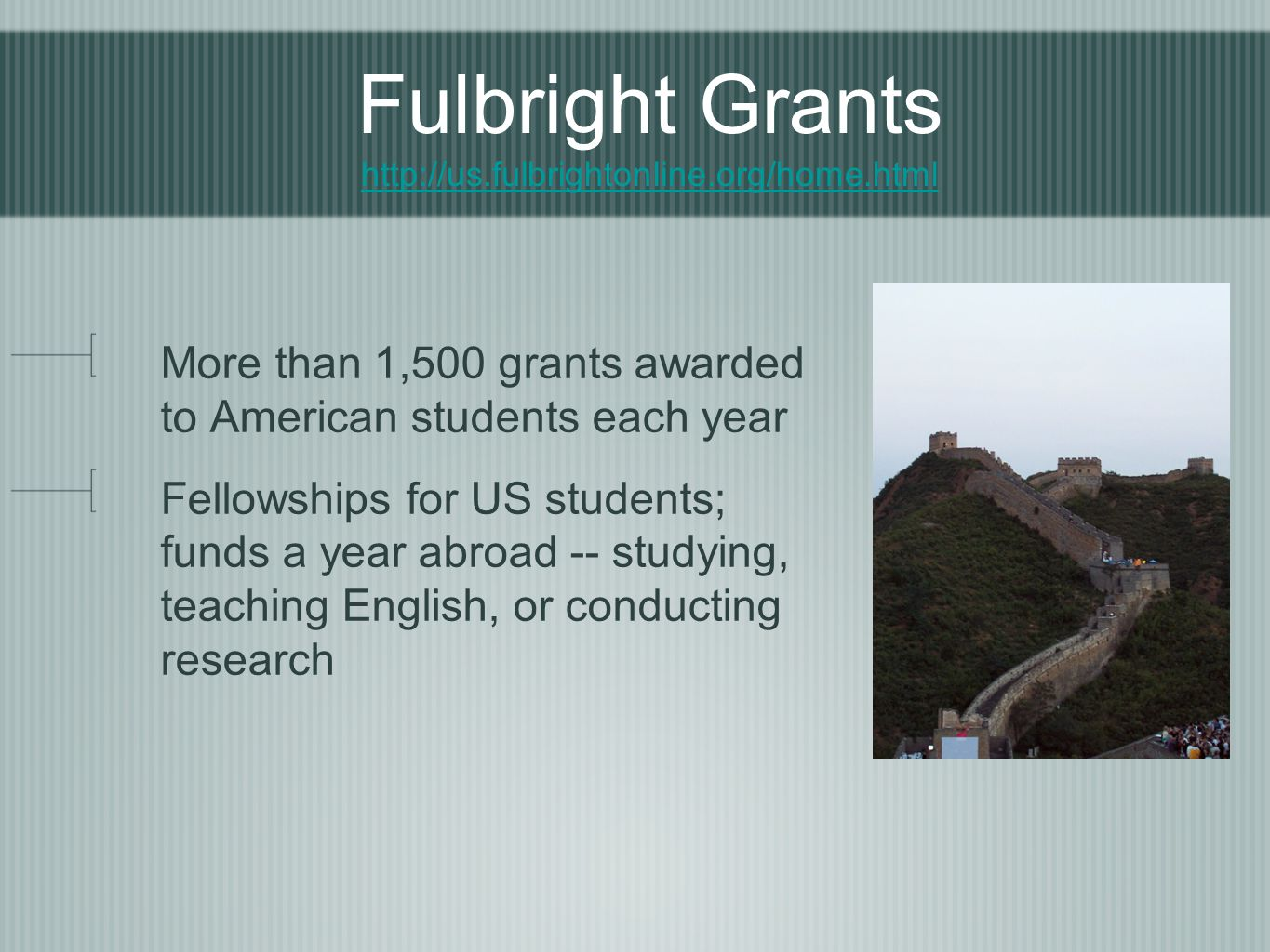 Fulbright Grants http://us.fulbrightonline.org/home.html http://us.fulbrightonline.org/home.html More than 1,500 grants awarded to American students each year Fellowships for US students; funds a year abroad -- studying, teaching English, or conducting research