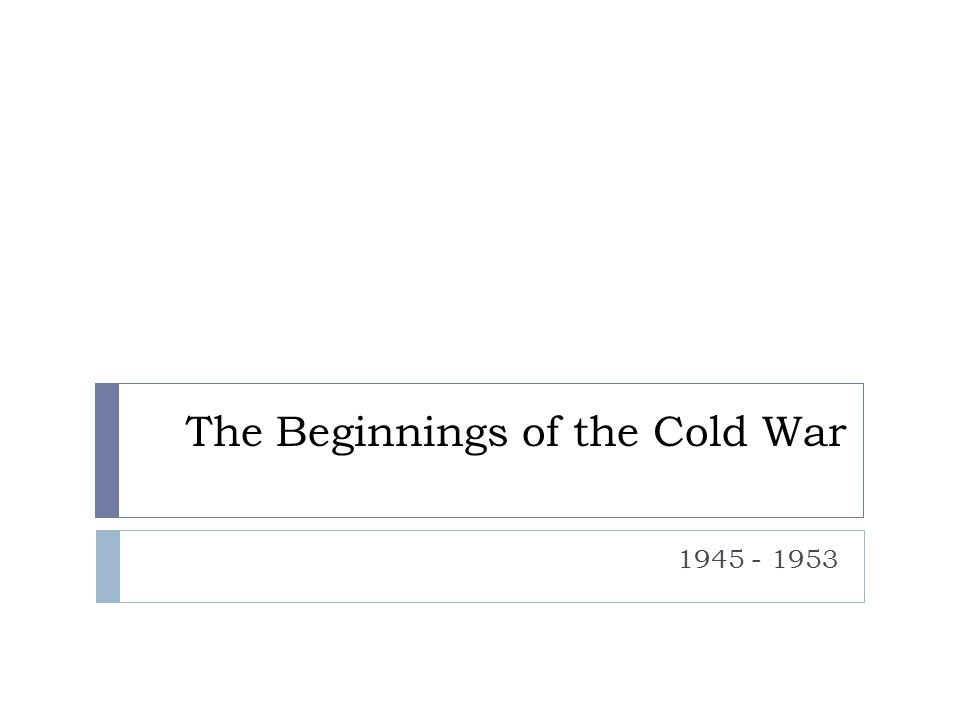 The Beginnings of the Cold War 1945 - 1953