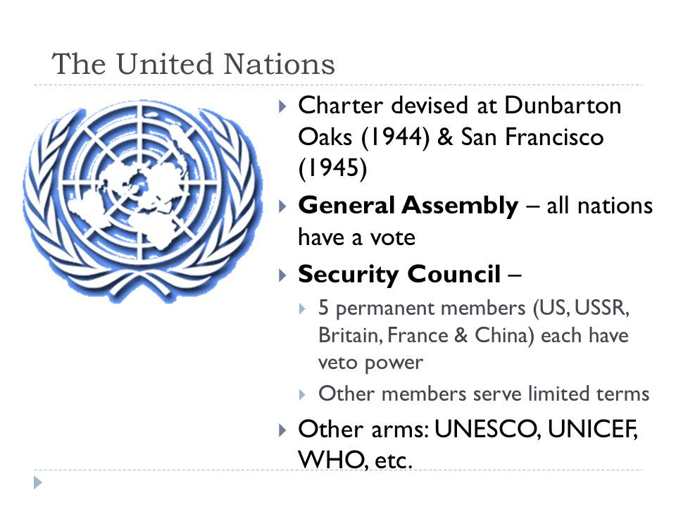 The United Nations  Charter devised at Dunbarton Oaks (1944) & San Francisco (1945)  General Assembly – all nations have a vote  Security Council –  5 permanent members (US, USSR, Britain, France & China) each have veto power  Other members serve limited terms  Other arms: UNESCO, UNICEF, WHO, etc.