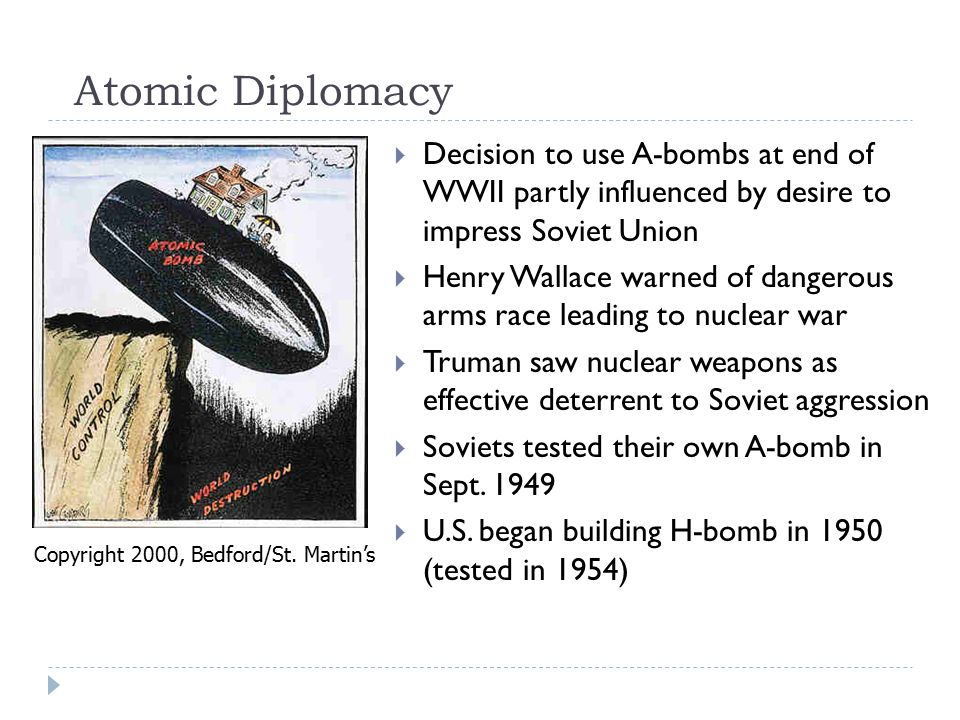 Atomic Diplomacy  Decision to use A-bombs at end of WWII partly influenced by desire to impress Soviet Union  Henry Wallace warned of dangerous arms race leading to nuclear war  Truman saw nuclear weapons as effective deterrent to Soviet aggression  Soviets tested their own A-bomb in Sept.