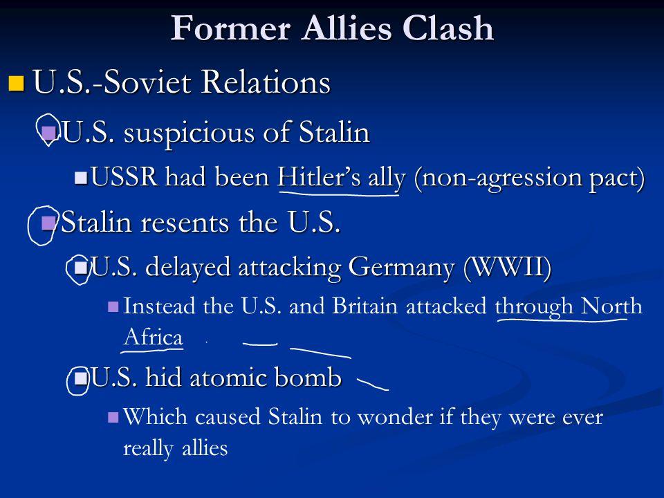 Former Allies Clash U.S.-Soviet Relations U.S.-Soviet Relations U.S. suspicious of Stalin U.S. suspicious of Stalin USSR had been Hitler's ally (non-a