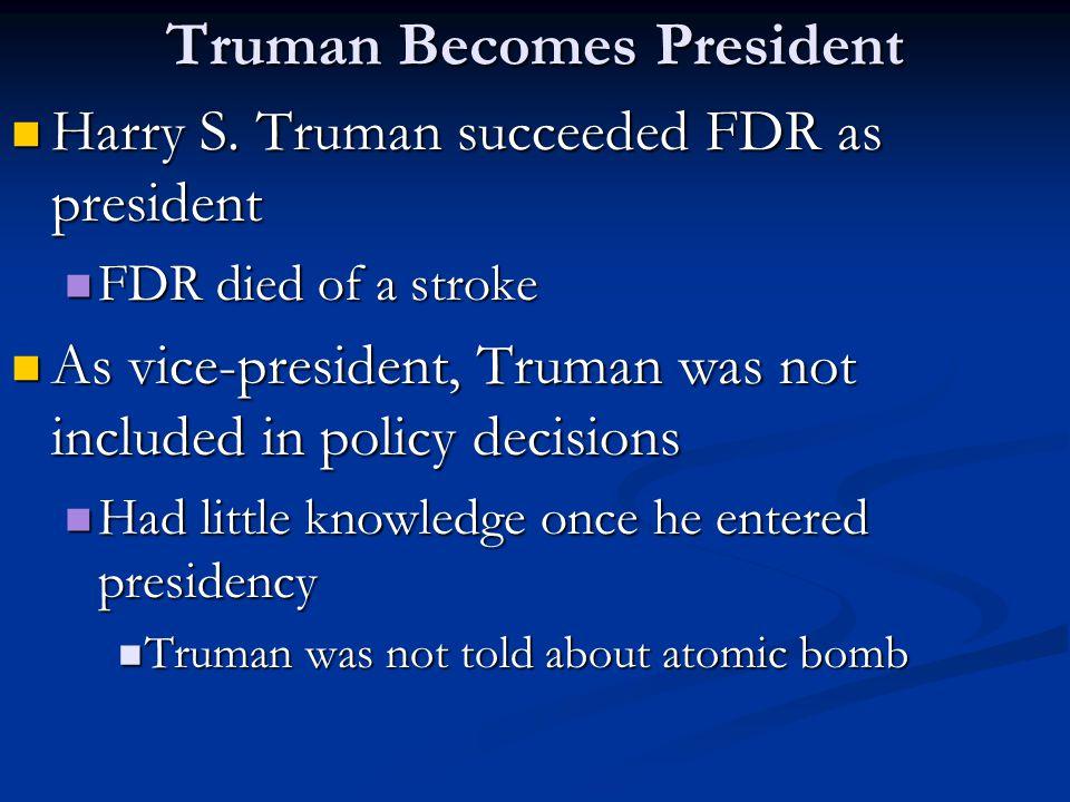 Truman Becomes President Harry S. Truman succeeded FDR as president Harry S. Truman succeeded FDR as president FDR died of a stroke FDR died of a stro