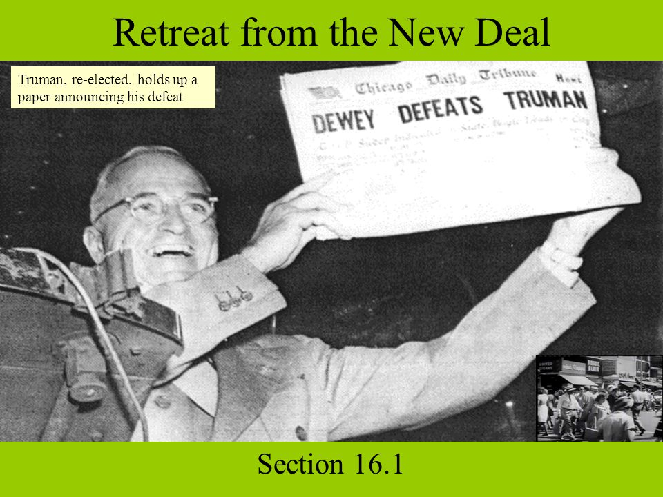 Retreat from the New Deal Section 16.1 Truman, re-elected, holds up a paper announcing his defeat