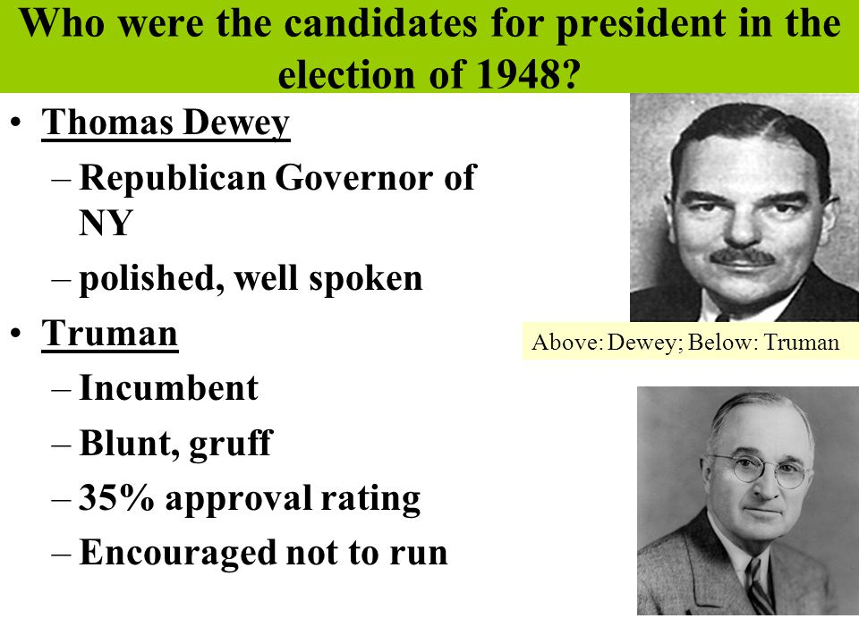 Who were the candidates for president in the election of 1948? Thomas Dewey –Republican Governor of NY –polished, well spoken Truman –Incumbent –Blunt