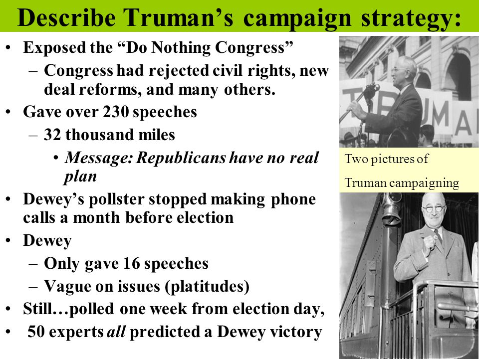 """Describe Truman's campaign strategy: Exposed the """"Do Nothing Congress"""" –Congress had rejected civil rights, new deal reforms, and many others. Gave ov"""
