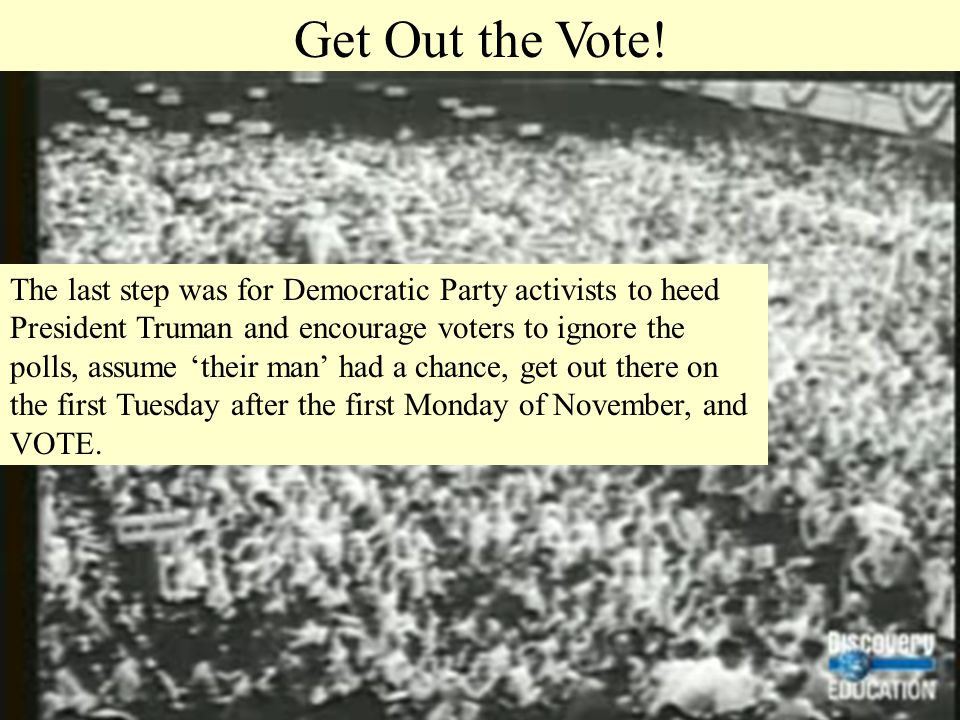 Get Out the Vote! The last step was for Democratic Party activists to heed President Truman and encourage voters to ignore the polls, assume 'their ma