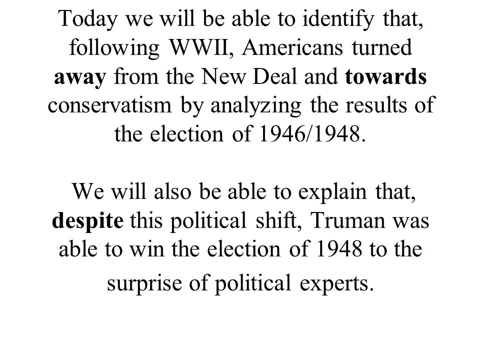 Today we will be able to identify that, following WWII, Americans turned away from the New Deal and towards conservatism by analyzing the results of the election of 1946/1948.