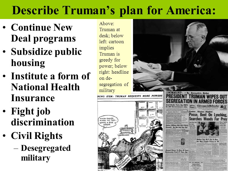 Describe Truman's plan for America: Continue New Deal programs Subsidize public housing Institute a form of National Health Insurance Fight job discrimination Civil Rights –Desegregated military Above: Truman at desk; below left: cartoon implies Truman is greedy for power; below right: headline on de- segregation of military
