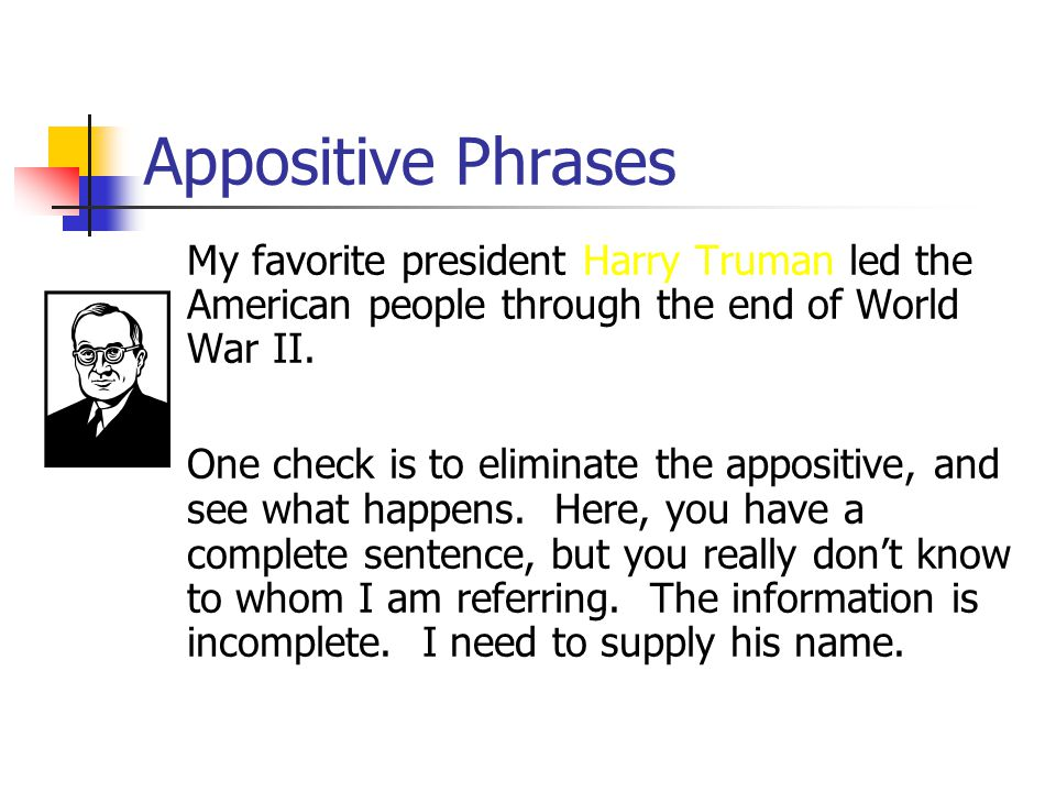 Appositive Phrases My favorite president Harry Truman led the American people through the end of World War II.