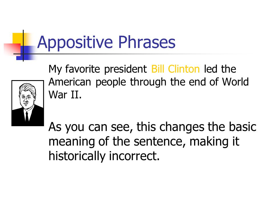 Appositive Phrases My favorite president Harry Truman led the American people through the end of World War II. The second check is to see if I can cha