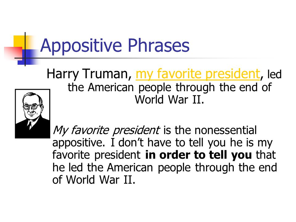 Appositive Phrases What is the nonessential appositive in this sentence? Harry Truman, my favorite president, led the American people through the end