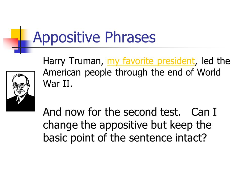 Appositive Phrases Harry Truman, my favorite president, led the American people through the end of World War II. My favorite president is the nonessen