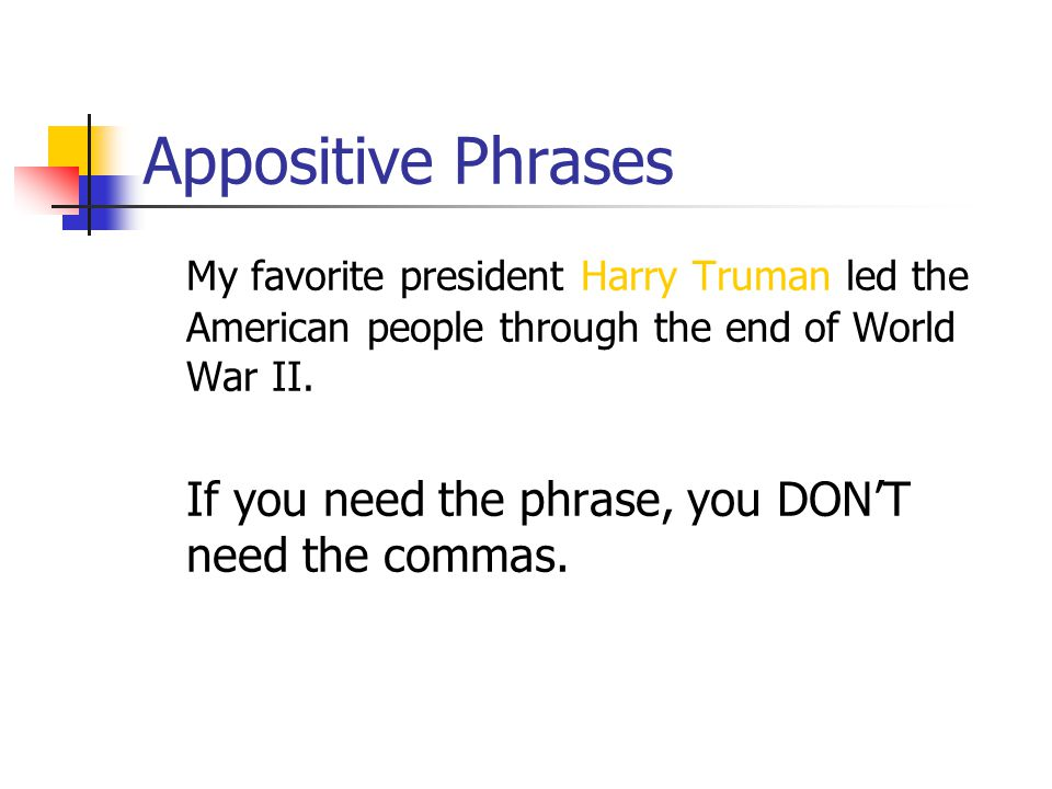 Appositive Phrases With appositives, remember that if you need the phrase to make the meaning clear, or if changing the appositive changes the basic point of the sentence, it is an essential appositive and does not require commas.