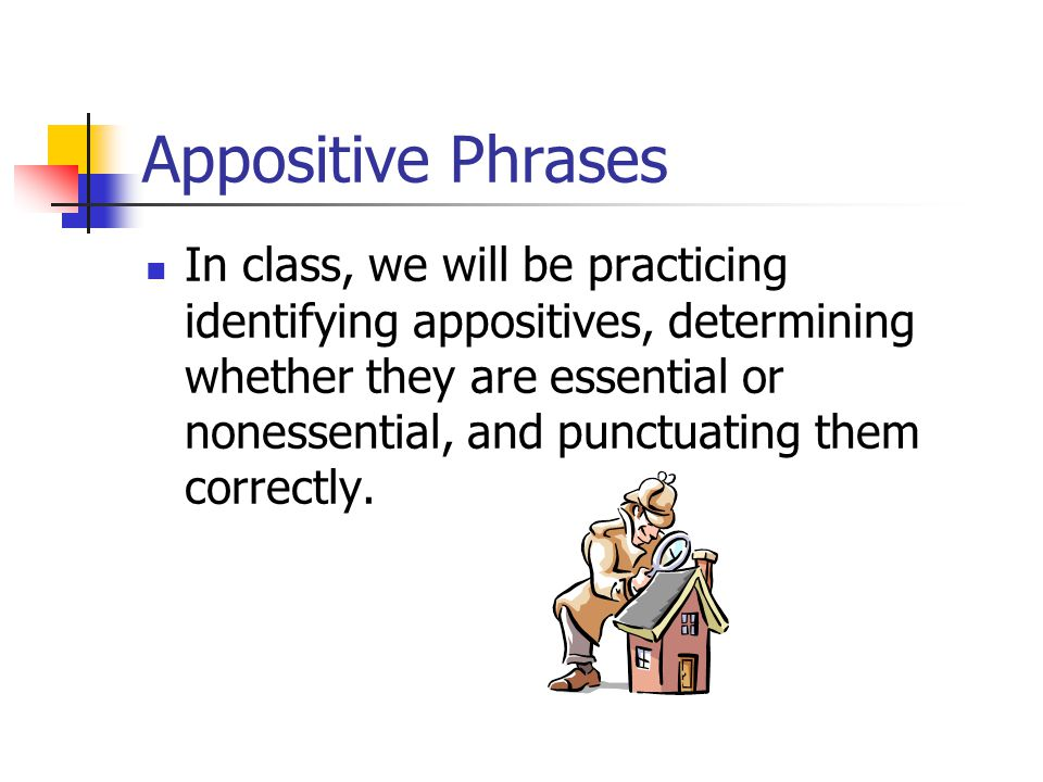 Appositive Phrase Harry Truman, my favorite president, led the American people through the end of World War II. If you don't need the phrase, you DO n