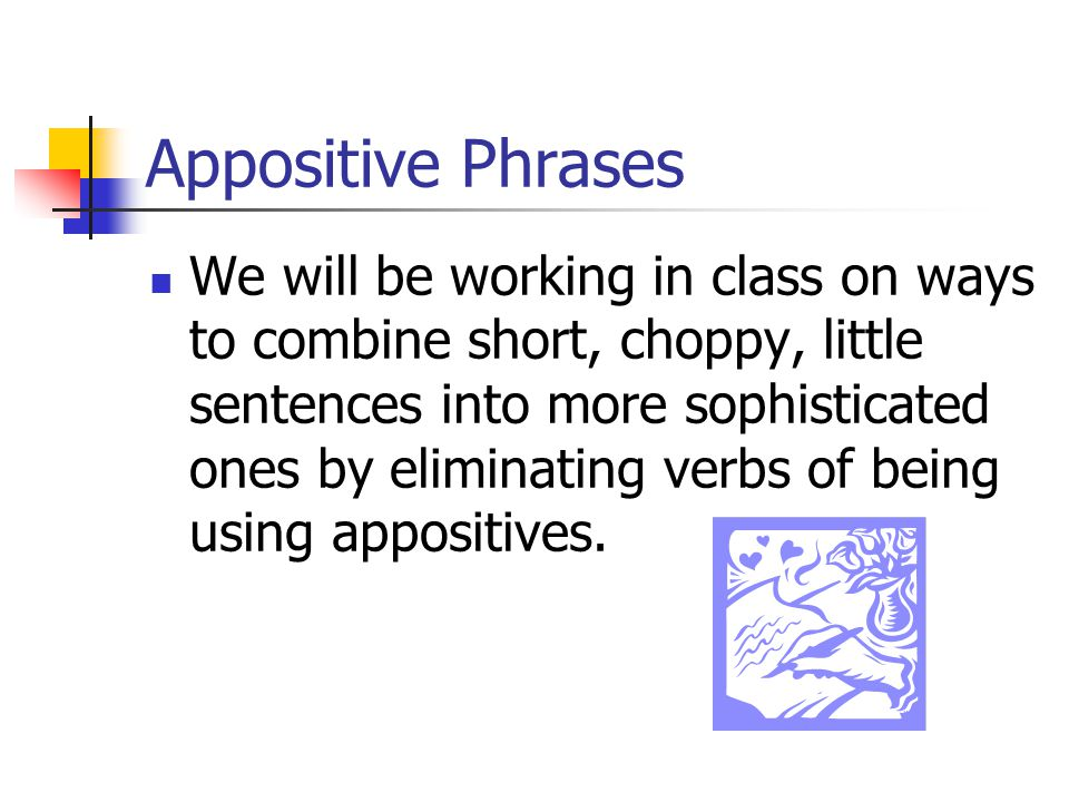Appositive Phrases Wilbur, is the new class president. He is the president of the junior class, He met with his officers to plan fundraisers to offset