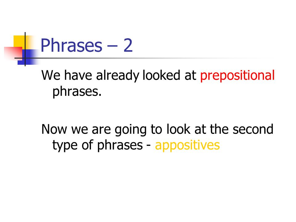 Phrases - 2 These are the four categories of phrases that we are studying: Prepositional phrases Appositive phrases Verbal phrases Absolute phrases