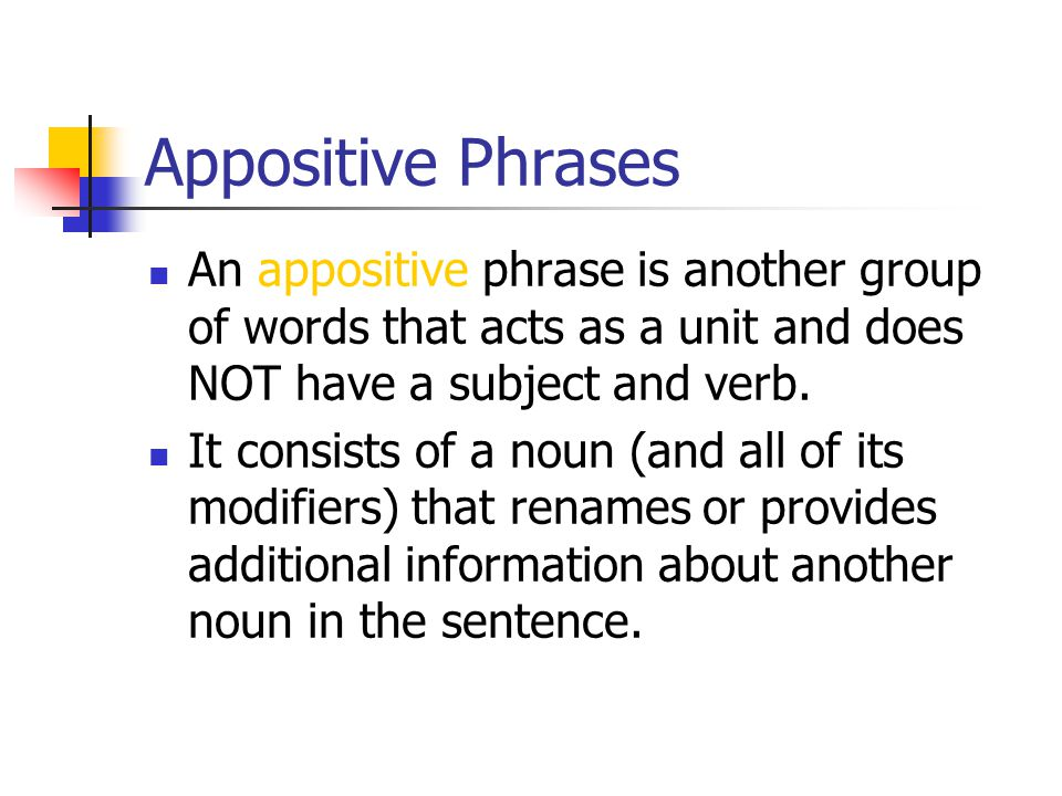 Appositive Phrases An appositive phrase is another group of words that acts as a unit and does NOT have a subject and verb.