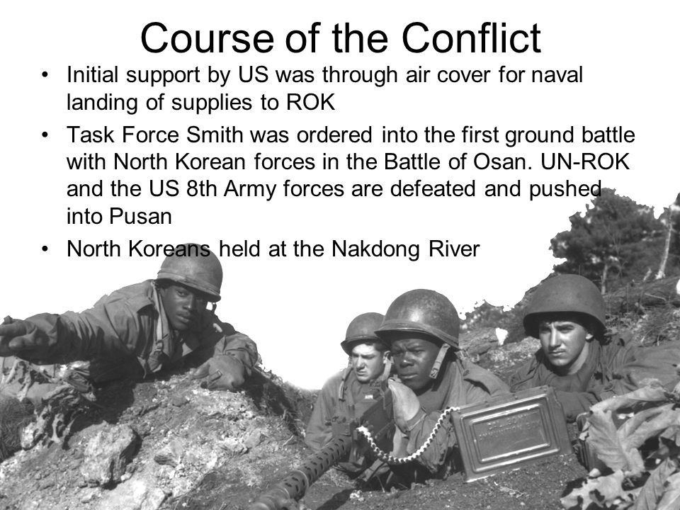 Course of the Conflict Initial support by US was through air cover for naval landing of supplies to ROK Task Force Smith was ordered into the first gr