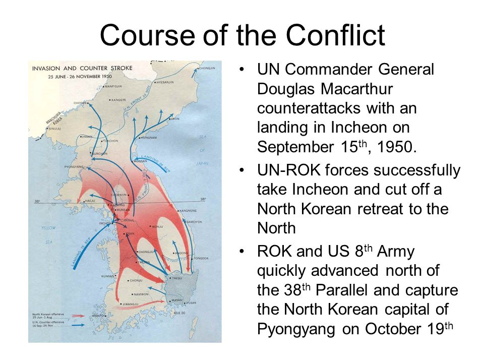 Course of the Conflict UN Commander General Douglas Macarthur counterattacks with an landing in Incheon on September 15 th, 1950. UN-ROK forces succes