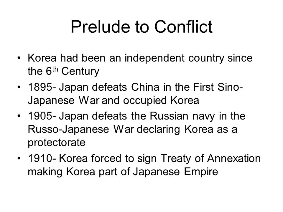 Prelude to Conflict Korea had been an independent country since the 6 th Century 1895- Japan defeats China in the First Sino- Japanese War and occupie