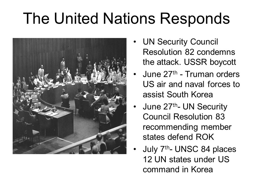 The United Nations Responds UN Security Council Resolution 82 condemns the attack. USSR boycott June 27 th - Truman orders US air and naval forces to