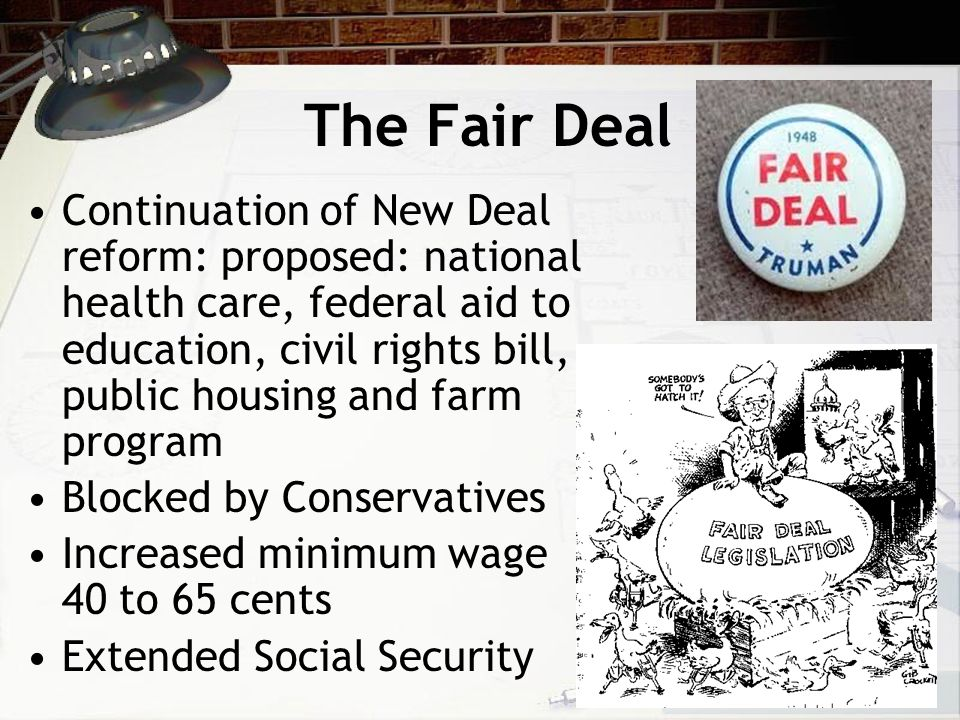 The Fair Deal Continuation of New Deal reform: proposed: national health care, federal aid to education, civil rights bill, public housing and farm program Blocked by Conservatives Increased minimum wage 40 to 65 cents Extended Social Security